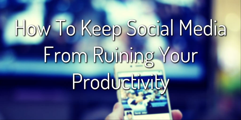 How To Keep Social Media from Ruining Your Productivity