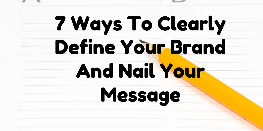 7 Ways To Clearly Define Your Brand And Nail Your Message