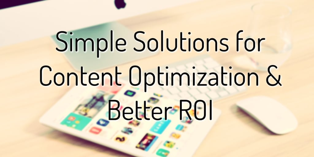 Simple Solutions for Content Optimization & Better ROI