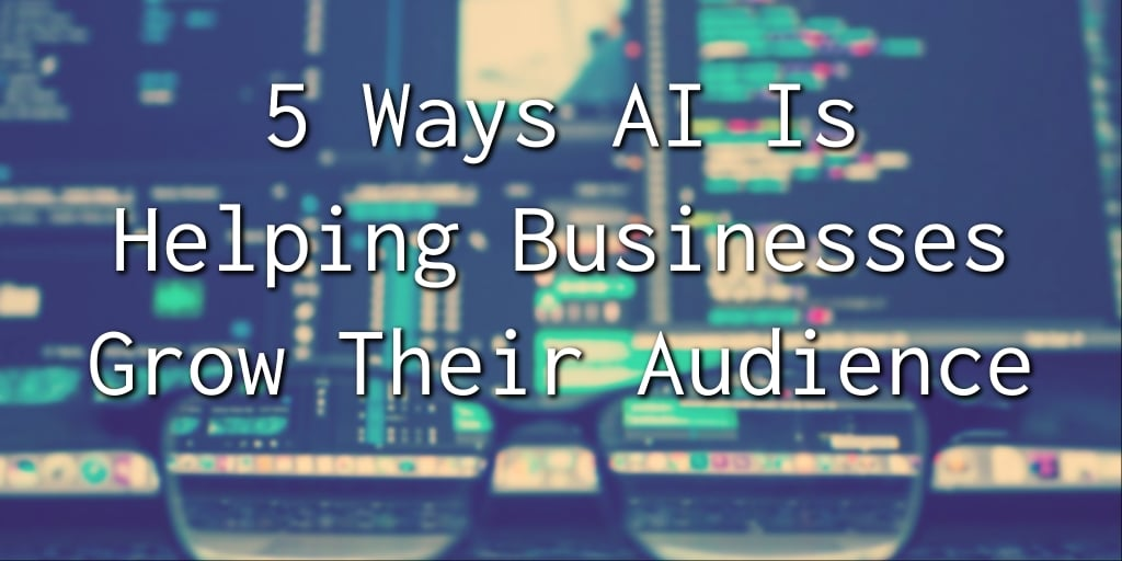 5 Ways AI is Helping Businesses Grow Their Audience