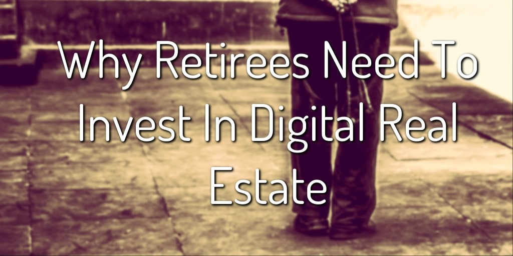 Why Retirees Need To Invest In Digital Real Estate
