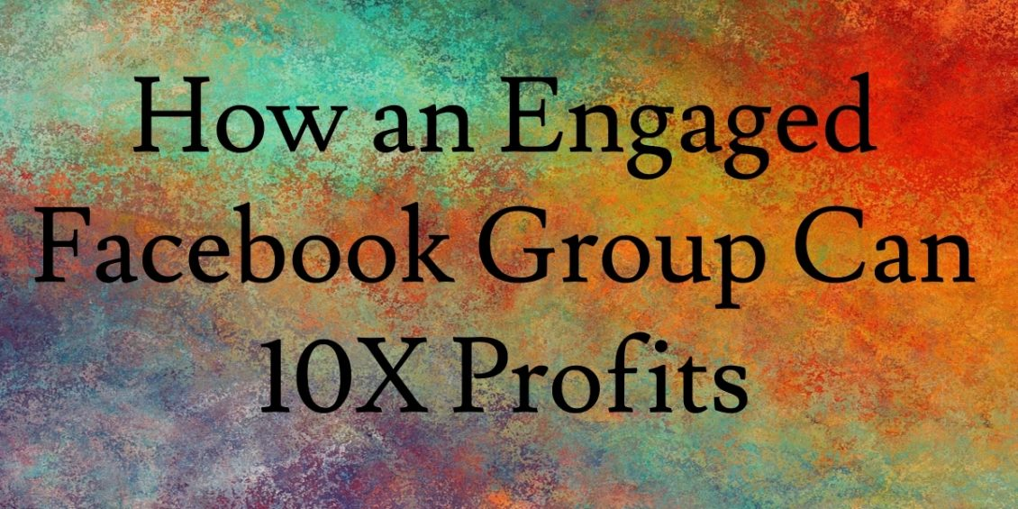 How an Engaged Facebook Group can 10X Profits