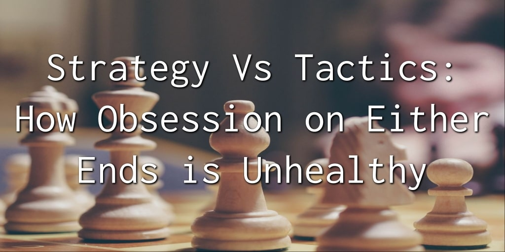 Strategy Vs Tactics How Obsession on Either Ends is Unhealthy 1