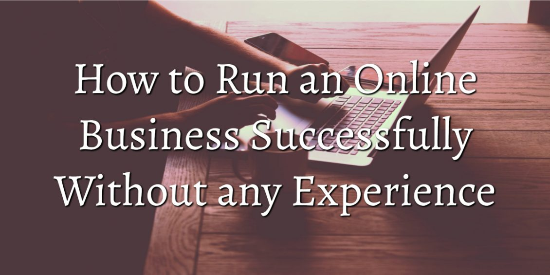 How to Run an Online Business Successfully Without any Experience