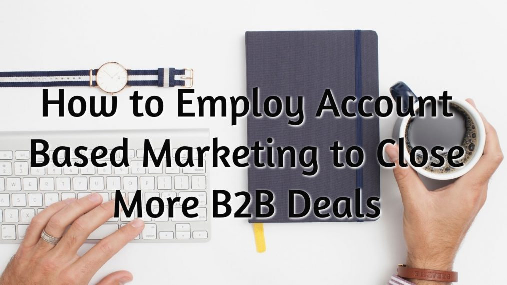 How to Employ Account Based Marketing to Close More B2B Deals